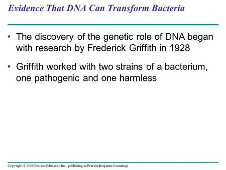 Evidence That DNA Can Transform Bacteria The discovery of the genetic role of DNA began with research by Frederick Griffith in 1928 Griffith worked with.