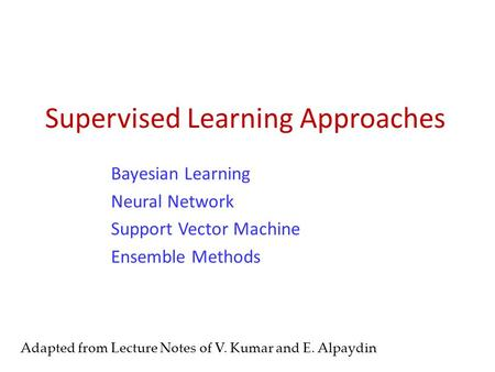 Supervised Learning Approaches Bayesian Learning Neural Network Support Vector Machine Ensemble Methods Adapted from Lecture Notes of V. Kumar and E. Alpaydin.