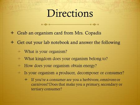 Directions  Grab an organism card from Mrs. Copadis  Get out your lab notebook and answer the following  What is your organism?  What kingdom does.