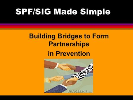 SPF/SIG Made Simple Building Bridges to Form Partnerships in Prevention.
