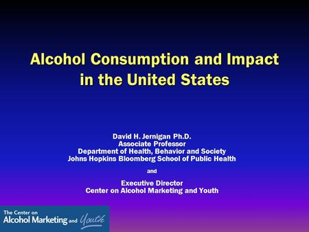 Alcohol Consumption and Impact in the United States David H. Jernigan Ph.D. Associate Professor Department of Health, Behavior and Society Johns Hopkins.