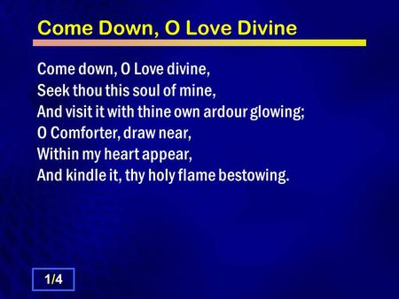Come Down, O Love Divine Come down, O Love divine, Seek thou this soul of mine, And visit it with thine own ardour glowing; O Comforter, draw near, Within.