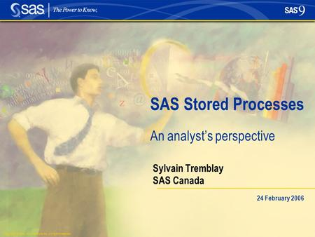 Copyright © 2004, SAS Institute Inc. All rights reserved. SAS Stored Processes An analyst's perspective Sylvain Tremblay SAS Canada 24 February 2006.