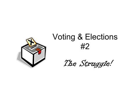 Voting & Elections #2 The Struggle!. Who is eligible to vote? 18 years old Citizen Register – fill out a registration card.
