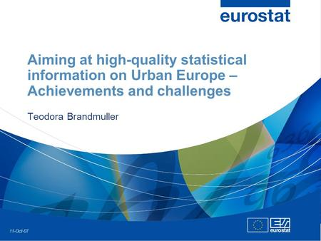 11-Oct-07 Aiming at high-quality statistical information on Urban Europe – Achievements and challenges Teodora Brandmuller.