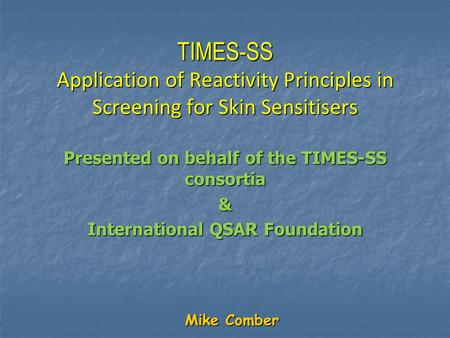 Mike Comber TIMES-SS Application of Reactivity Principles in Screening for Skin Sensitisers Presented on behalf of the TIMES-SS consortia & International.