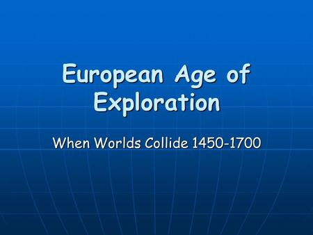 European Age of Exploration When Worlds Collide 1450-1700.