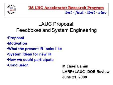 LAUC Proposal: Feedboxes and System <strong>Engineering</strong> bnl - fnal - lbnl - slac US LHC Accelerator Research Program Michael Lamm LARP+LAUC DOE Review June 21,
