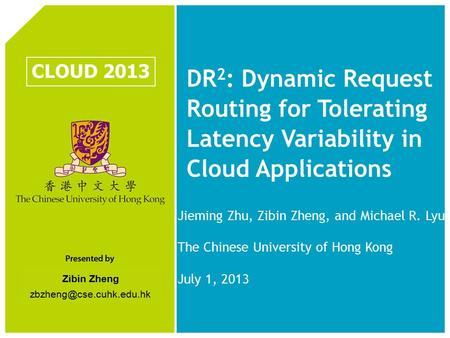 Zibin Zheng DR 2 : Dynamic Request Routing for Tolerating Latency Variability in Cloud Applications CLOUD 2013 Jieming Zhu, Zibin.
