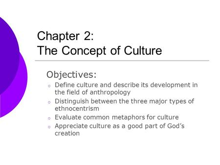 Chapter 2: The Concept of Culture Objectives: o Define culture and describe its development in the field of anthropology o Distinguish between the three.