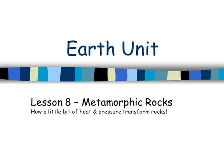 Earth Unit Lesson 8 – Metamorphic Rocks How a little bit of heat & pressure transform rocks!