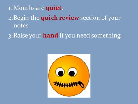 1.Mouths are quiet. 2.Begin the quick review section of your notes. 3.Raise your hand if you need something.