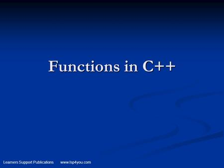 Learners Support Publications www.lsp4you.com Functions in C++