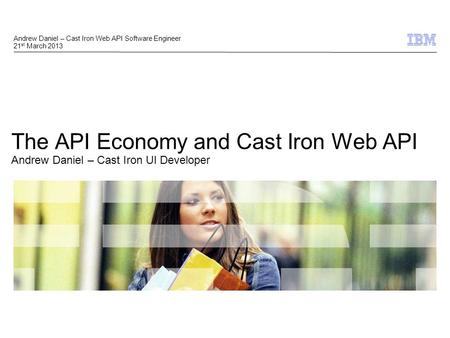 © 2009 IBM Corporation 1 The API Economy and Cast Iron Web API Andrew Daniel – Cast Iron UI Developer Andrew Daniel – Cast Iron Web API Software Engineer.
