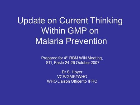 Update on Current Thinking Within GMP on Malaria Prevention Prepared for 4 th RBM WIN Meeting, STI, Basle 24-26 October 2007 Dr S. Hoyer VCP/GMP//WHO WHO.