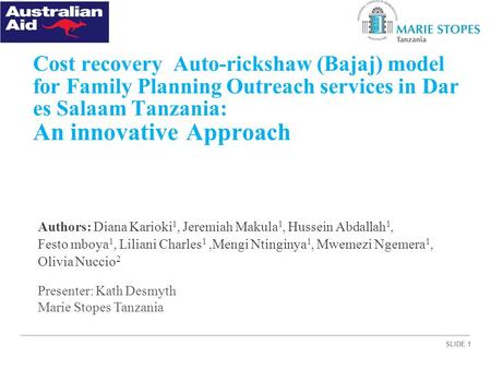 SLIDE 1 Cost recovery Auto-rickshaw (Bajaj) model for Family Planning Outreach services in Dar es Salaam Tanzania: An innovative Approach Authors: Diana.