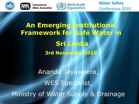 Water Safety Conference 2010 Ananda Jayaweera, WES Specialist, Ministry of Water Supply & Drainage An Emerging Institutional Framework for Safe Water in.