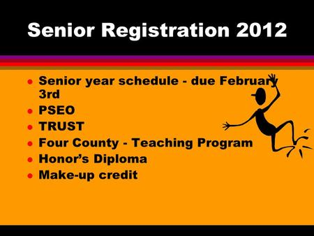 Senior Registration 2012 l Senior year schedule - due February 3rd l PSEO l TRUST l Four County - Teaching Program l Honor's Diploma l Make-up credit.