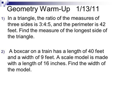 Geometry Warm-Up1/13/11 1) In a triangle, the ratio of the measures of three sides is 3:4:5, and the perimeter is 42 feet. Find the measure of the longest.
