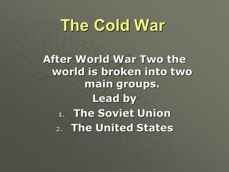 The Cold War After World War Two the world is broken into two main groups. Lead by 1. The Soviet Union 2. The United States.