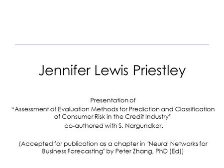 "Jennifer Lewis Priestley Presentation of ""Assessment of Evaluation Methods for Prediction and Classification of Consumer Risk in the Credit Industry"" co-authored."