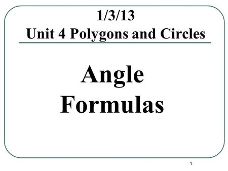 1 1/3/13 Unit 4 Polygons and Circles Angle Formulas.