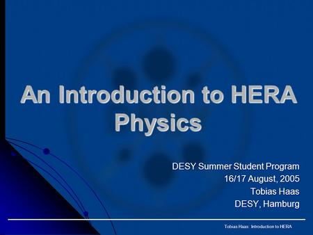 Tobias Haas: Introduction to HERA An Introduction to HERA Physics DESY Summer Student Program 16/17 August, 2005 Tobias Haas DESY, Hamburg.