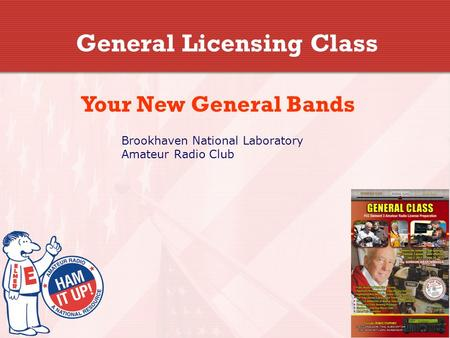 General Licensing Class Your New General Bands Brookhaven National Laboratory Amateur Radio Club.