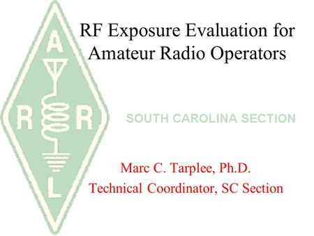 RF Exposure Evaluation for Amateur Radio Operators Marc C. Tarplee, Ph.D. Technical Coordinator, SC Section.
