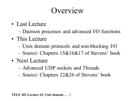 TELE 402 Lecture 10: Unix domain … 1 Overview Last Lecture –Daemon processes and advanced I/O functions This Lecture –Unix domain protocols and non-blocking.
