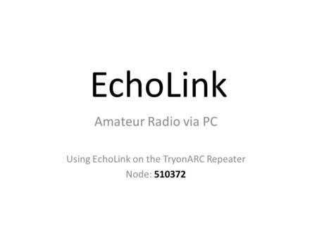 EchoLink Amateur Radio via PC Using EchoLink on the TryonARC Repeater Node: 510372.