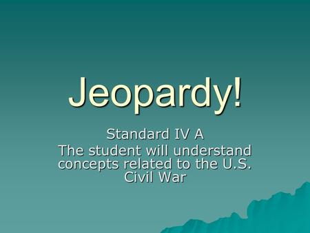 Jeopardy! Standard IV A The student will understand concepts related to the U.S. Civil War.