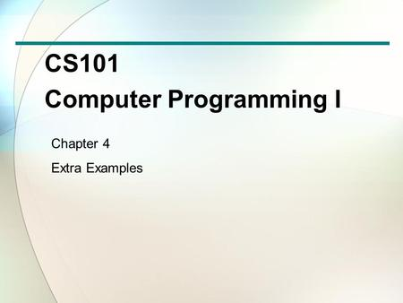CS101 Computer Programming I Chapter 4 Extra Examples.