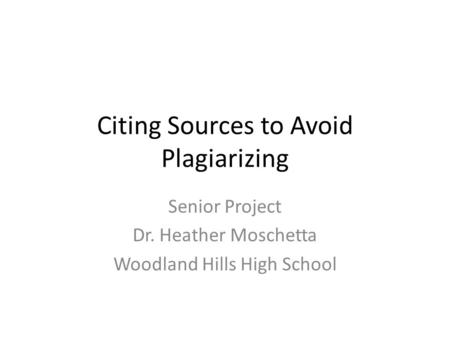 Citing Sources to Avoid Plagiarizing Senior Project Dr. Heather Moschetta Woodland Hills High School.