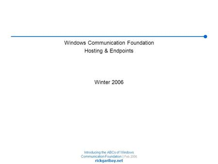 Introducing the ABCs of Windows Communication Foundation | Feb 2006 rickgaribay.net Windows Communication Foundation Hosting & Endpoints Winter 2006.