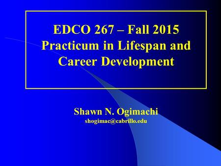 EDCO 267 – Fall 2015 Practicum in Lifespan and Career Development Shawn N. Ogimachi