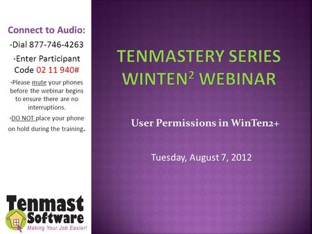 User Permissions in WinTen2+ Tuesday, August 7, 2012 Connect to Audio: Dial 877-746-4263 Enter Participant Code 02 11 940# Please mute your phones before.
