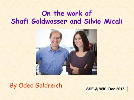 On the work of Shafi Goldwasser and Silvio Micali By Oded Goldreich WIS, Dec 2013.