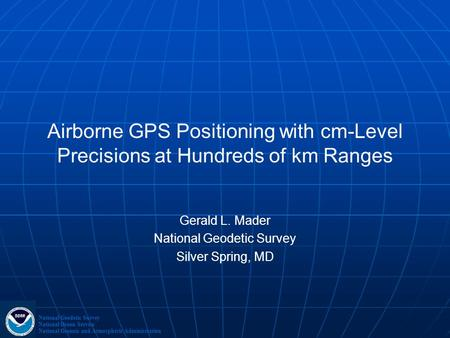 Airborne GPS Positioning with cm-Level Precisions at Hundreds of km Ranges Gerald L. Mader National Geodetic Survey Silver Spring, MD National Geodetic.