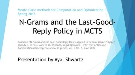 "Monte-Carlo methods for Computation and Optimization Spring 2015 Based on ""N-Grams and the Last-Good-Reply Policy Applied in General Game Playing"" (Mandy."
