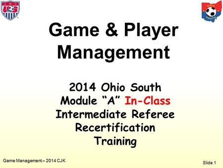 "Slide 1 Game Management – 2014 CJK Game & Player Management 2014 Ohio South Module ""A"" In-Class Intermediate Referee Recertification Training."