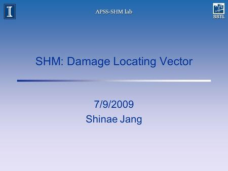 SSTL APSS-SHM lab SHM: Damage Locating Vector 7/9/2009 Shinae Jang.