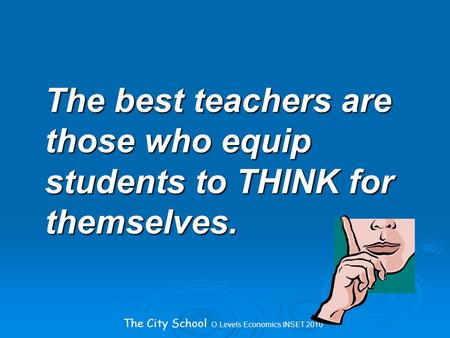 The City School O Levels Economics INSET 2010 The best teachers are those who equip students to THINK for themselves.