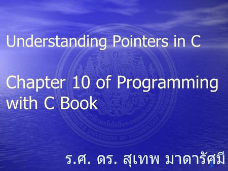 1 ร. ศ. ดร. สุเทพ มาดารัศมี Understanding Pointers in C Chapter 10 of Programming with C Book.
