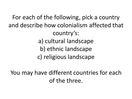 For each of the following, pick a country and describe how colonialism affected that country's: a) cultural landscape b) ethnic landscape c) religious.