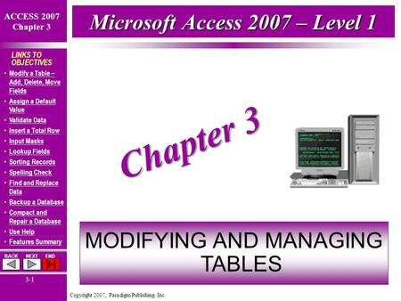Copyright 2007, Paradigm Publishing Inc. ACCESS 2007 Chapter 3 BACKNEXTEND 3-1 LINKS TO OBJECTIVES Modify a Table – Add, Delete, Move Fields Modify a Table.