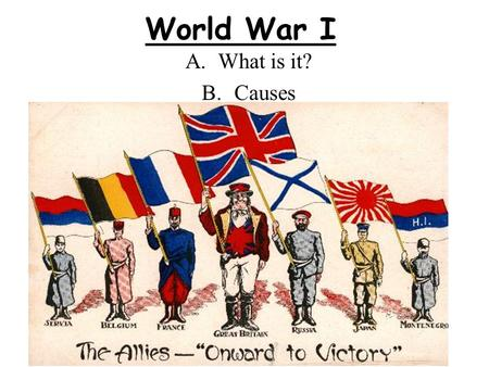 World War I A.What is it? B.Causes. A. What is it? A war that lasted from 1914 – 1918 It involved all major European powers and their colonies, the United.