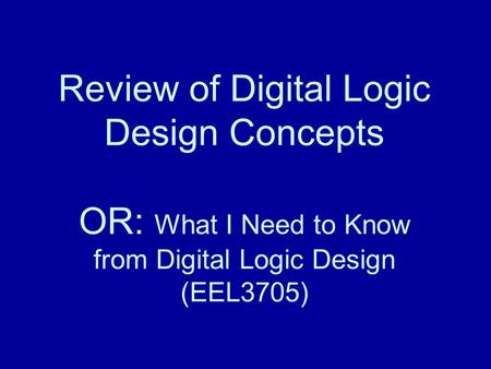 Review of Digital Logic Design Concepts OR: What I Need to Know from Digital Logic Design (EEL3705)