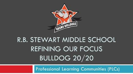 R.B. STEWART MIDDLE SCHOOL REFINING OUR FOCUS BULLDOG 20/20 Professional Learning Communities (PLCs)