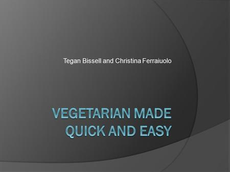 Tegan Bissell and Christina Ferraiuolo. After this presentation you will…  To aware of the different types of vegetarian diets  Understand basic protein.
